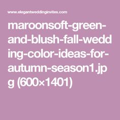 maroonsoft-green-and-blush-fall-wedding-color-ideas-for-autumn-season1.jpg (600×1401)