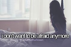 My biggest problem I have with myself is that in always afraid of everything....I want to be Fearless.