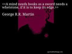 George R.R. Martin - quote-A mind needs books as a sword needs a whetstone, if it is to keep its edge.Source: quoteallthethings.com #GeorgeRRMartin #quote #quotation #aphorism #quoteallthethings