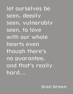 """""""Let ourselves be seen, deeply seen, vulnerably seen. To love with our whole hearts even though there's no guarantee, and that's really hard...""""—Brené Brown"""