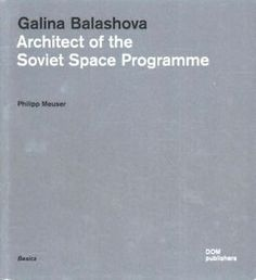 Galina Balashova : architect of the Soviet Space Programme / Philipp Meuser.-- Berlín : DOM, cop. 2015