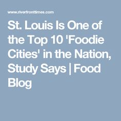 St. Louis Is One of the Top 10 'Foodie Cities' in the Nation, Study Says | Food Blog