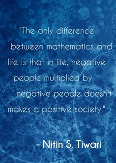 """The only difference between mathematics and life is that in life, negative people multiplied by negative people doesn't makes a positive society."""