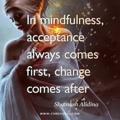 """Read more at www.corespirit.co.uk """"In Mindfulness, acceptance always comes first, change comes after"""" — Shamash Alidina"""