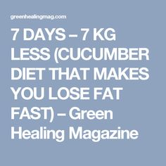 7 DAYS – 7 KG LESS (CUCUMBER DIET THAT MAKES YOU LOSE FAT FAST) – Green Healing Magazine