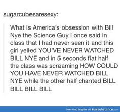 HOW HAVE YOU NEVER WATCHED BILL NYE, YOU UNCULTURED SWINE! *proceeds to sing theme song* BILL NYE THE SCIENCE GUY, BILL BILL BILL BILL!