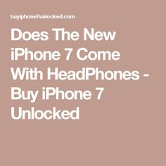 Does The New iPhone 7 Come With HeadPhones  - Buy iPhone 7 Unlocked