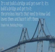 It's not build a bridge and get over it; it's build a bridge and get to it-the precious hearts that need to know God loves them and hasn't left them. Pictured: Bay Bridge in Annapolis, Maryland sent in by Joanna Awoniyi. Send me your original bridge pic and I'll use it! #book #buildingbridges #amazon #barnesandnoble #itunes