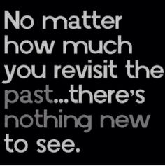 The past is the past no matter wat the past will never change so y waste the present by just watching the past .... U can't change the past but u can change the future