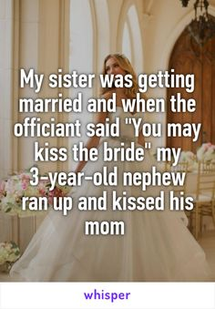 "My sister was getting married and when the officiant said ""You may kiss the bride"" my 3-year-old nephew ran up and kissed his mom"