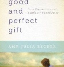 A Good and Perfect Gift: Faith, Expectations, and a Little Girl Named Penny by Amy Julia Becke