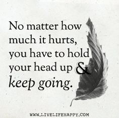 No matter how much it hurts, you have to hold your head up and keep going. by deeplifequotes, via Flickr