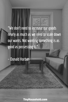 """We don't need to increase our goods nearly as much as we need to scale down our wants. Not wanting something is as good as possessing it."" - Donald Horban"