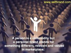 A person is a commodity but a personal brand stands for something different, relevant, and valued in marketplace.