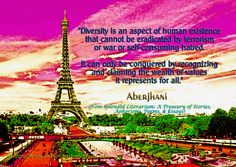 """Words on coexistence and diversity:   """"Diversity is an aspect of human existence that cannot be eradicated by terrorism or war or self-consuming hatred. It can only be conquered by recognizing and claiming the wealth of values it represents for all."""" –Aberjhani (from Splendid Literarium: A Treasury of Stories, Aphorisms, Poems, and Essays) Eiffel Tower. Paris-France. Paris Attacks. Extremism. Philosophy of Change. Coping with Change. International communities."""