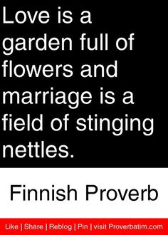 Love is a garden full of flowers and marriage is a field of stinging nettles. - Finnish Proverb #proverbs #quotes