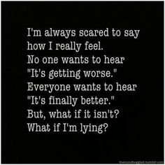 "I'm always scared to say how I really feel. No one wants to hear ""It's getting worse."" Everyone wants to hear ""It's finally better."" But, what if it isn't?"