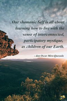"""""""Our shamanic Self is all about learning how to live with the sense of interconnected, participatory mystique, as children of our Earth."""" - don Oscar Miro-Quesada A member of faculty, don Oscar teaches courses on Indian Quotes, Indian Sayings, Spiritual Enlightenment, Spirituality, Life Affirming, Nature Spirits, New Earth, Spirit Guides, Guided Meditation"""