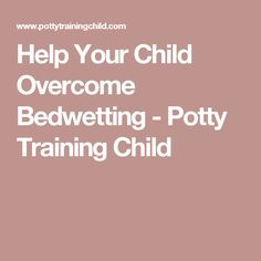 Help Your Child Overcome Bedwetting - Potty Training Child