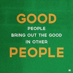 Good people bring out the good in other people.