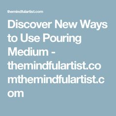 Discover New Ways to Use Pouring Medium - themindfulartist.comthemindfulartist.com