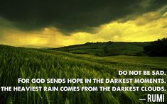 Do not be sad. For God sends hope in the darkest moments. The heaviest rain comes from the darkest clouds. — Rumi http://www.islamicmeditation.com/blog/rumi-quotes-dont-be-sad-have-hope/