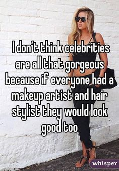 I don't think celebrities are all that gorgeous because if everyone had a makeup artist and hair stylist they would look good too