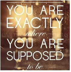 You are right where you are supposed to be.