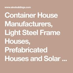 Container House Manufacturers, Light Steel Frame Houses, Prefabricated Houses and Solar Mounting