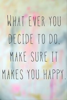 Whatever you decide to do. Make sure it makes you happy. #motivation
