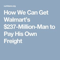 How We Can Get Walmart's $237-Million-Man to Pay His Own Freight