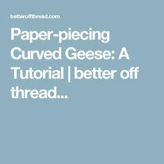 Paper-piecing Curved Geese: A Tutorial | better off thread...