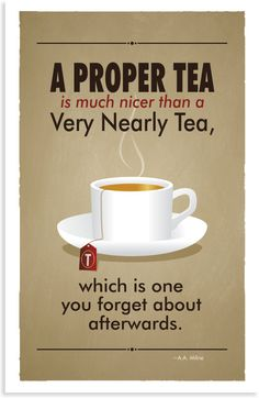 A PROPER TEA is much nicer than a Very Nearly Tea, which is one you forget about afterwards. -- AA Milne