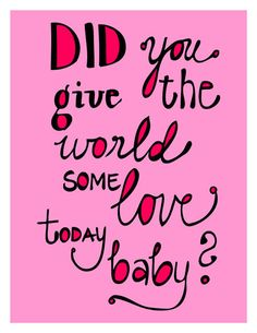 :) did you give the world some love today baby?