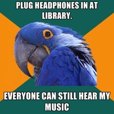 Library lovers know: Headphones or not — if others can hear your music, it's too loud for the library.