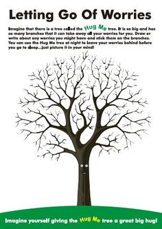 Letting Go of Worries (& other worksheets) - Imagine that there is a tree called the Hug Me Tree....Draw or write about any worries you might have and stick them on the branches. You can use the Hug Me tree at night to leave your worries behind before you go to sleep.