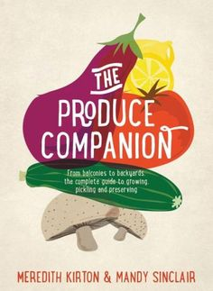 The Produce Companion: From Balconies to Backyards--the Complete Guide to Growing, Pickling and Pres
