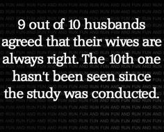 9 out of 10 husbands agreed that their wives are always right. the 10th one hasn't been seen since the study was conducted