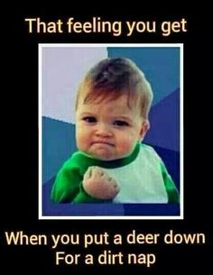 The feeling you get when you put a deer down for a dirt nap. Hunting Humor, Hunting Quotes, Hunting Stuff, Funny Hunting, Funny Deer, Hunting Girls, Deer Hunting, Deer Camp, Hunting Season