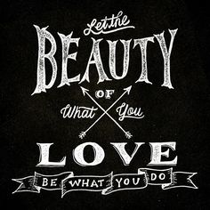 """""""Let the beauty of what you love, be what you do."""""""