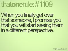When you finally get over that someone, I promise you that you will start seeing them in a different perspective.