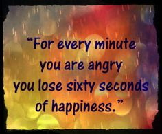 Foe every minute you are angry you lose sixty seconds of happiness.  http://www.wishesquotes.com/