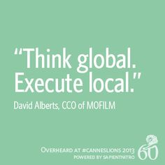 """""""Think global. Execute local."""" - David Alberts CCO of @Jenny Mofilm   Overheard at #CannesLions"""