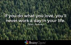 If you do what you love, you'll never work a day in your life. - Marc Anthony