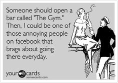 Someone should open a bar called 'The Gym.' Then, I could be one of those annoying people on facebook that brags about going there everyday.