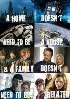 A home doesn't need to be a house and a family doesn't need to be related. Da feels. Hogwarts, the Tardis, Millennium Falcon, Firefly Serenity, Lord of the Rings, Star Trek, Harry Potter, Star Wars, Doctor Who