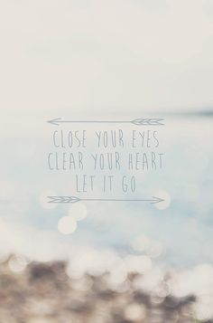 Close your eyes. Clear your heart. Let it go.