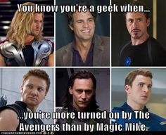 You know you're a geek when...  ...you're more turned on by The Avengers than by Magic Mike.
