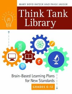 "Think tank library : brain-based learning plans for new standards, grades 6-12 / Mary Boyd Ratzer and Paige Jaeger. Santa Barbara, California : Libraries Unlimited, an imprint of ABC-CLIO,LLC, [2015] Transform your library into a ""think tank"" by helping teachers create an active learning environment in which students question, investigate, synthesize, conclude, and present information based on Common Core standards. This guide will help you help teachers present exciting, field-tested lessons for elementary grades K through 5, addressing developmental steps and individual differences in key competencies in the CCSS. The authors illustrate how brain-based learning helps students become deep, critical thinkers and provide the lesson plans to coax the best thinking out of each child."