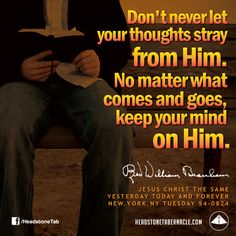 Don't never let your thoughts stray from Him. No matter what comes and goes, keep your mind on Him. Image Quote from: JESUS CHRIST THE SAME YESTERDAY TODAY AND FOREVER - NEW YORK NY TUESDAY 54-0824 - Rev. William Marrion Branham